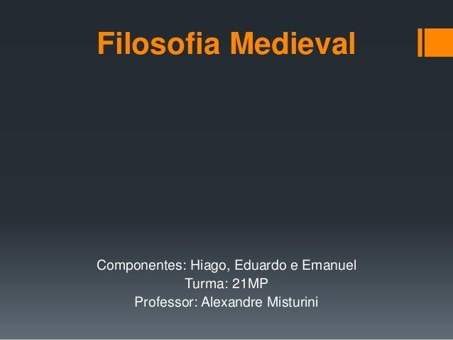Filosofia Medieval Componentes: Hiago, Eduardo e Emanuel Turma: 21MP Professor: Alexandre Misturini
