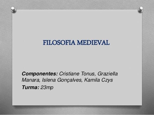 FILOSOFIA MEDIEVAL  Componentes: Cristiane Tonus, Graziella  Manara, Islena Gonçalves, Kamila Czys  Turma: 23mp