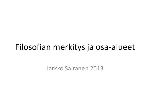 Filosofian merkitys ja osa-alueet        Jarkko Sairanen 2013
