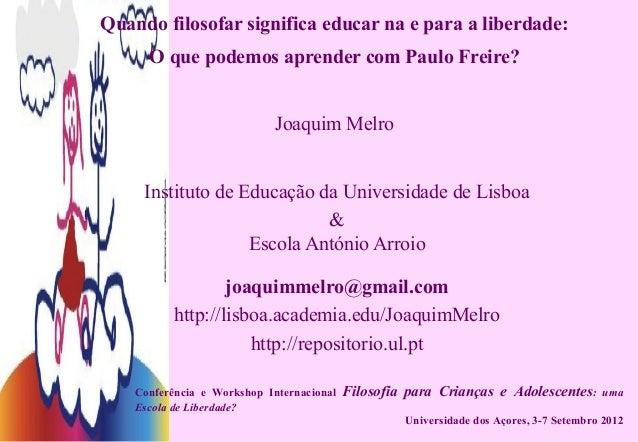 Quando filosofar significa educar na e para a liberdade: O que podemos aprender com Paulo Freire? Joaquim Melro Instituto ...