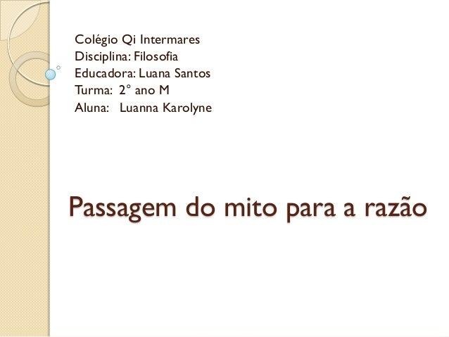 Colégio Qi IntermaresDisciplina: FilosofiaEducadora: Luana SantosTurma: 2° ano MAluna: Luanna KarolynePassagem do mito par...