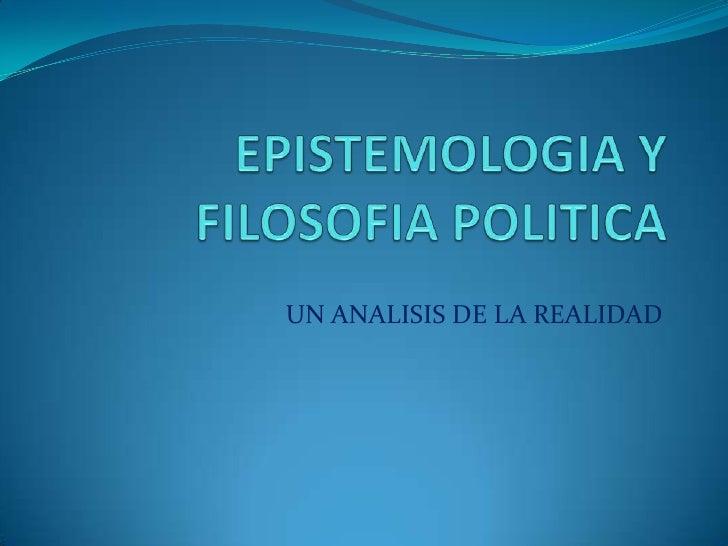 EPISTEMOLOGIA Y FILOSOFIA POLITICA<br />UN ANALISIS DE LA REALIDAD<br />