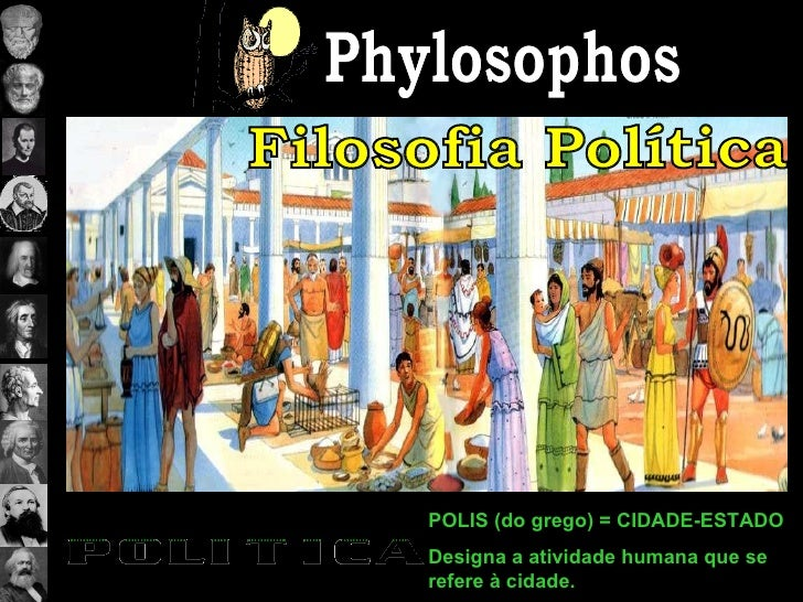 Phylosophos Filosofia Política POLIS (do grego) = CIDADE-ESTADO Designa a atividade humana que se refere à cidade.