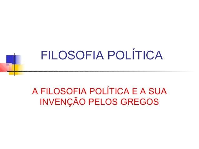 FILOSOFIA POLÍTICA A FILOSOFIA POLÍTICA E A SUA INVENÇÃO PELOS GREGOS