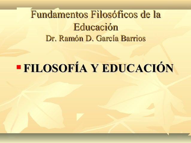 Fundamentos Filosóficos de la            Educación       Dr. Ramón D. García Barrios   FILOSOFÍA Y EDUCACIÓN