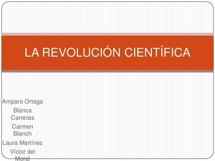 LA REVOLUCIÓN CIENTÍFICAAmparo Ortega    Blanca   Carreras   Carmen    BlanchLaura Martínez  Víctor del    Moral