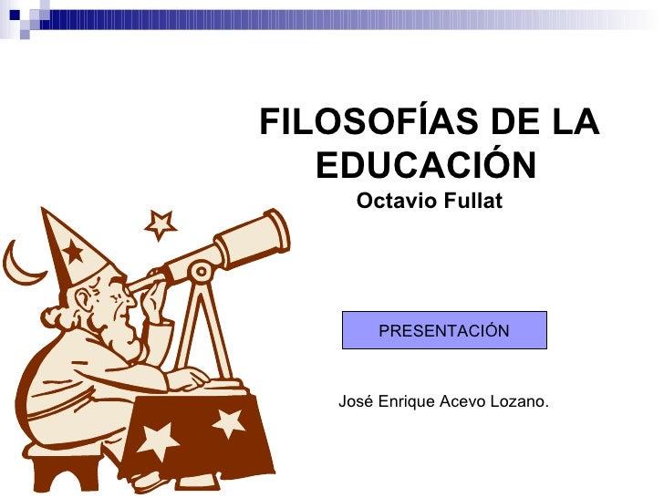 FILOSOFÍAS DE LA   EDUCACIÓN   Octavio Fullat José Enrique Acevo Lozano. PRESENTACIÓN