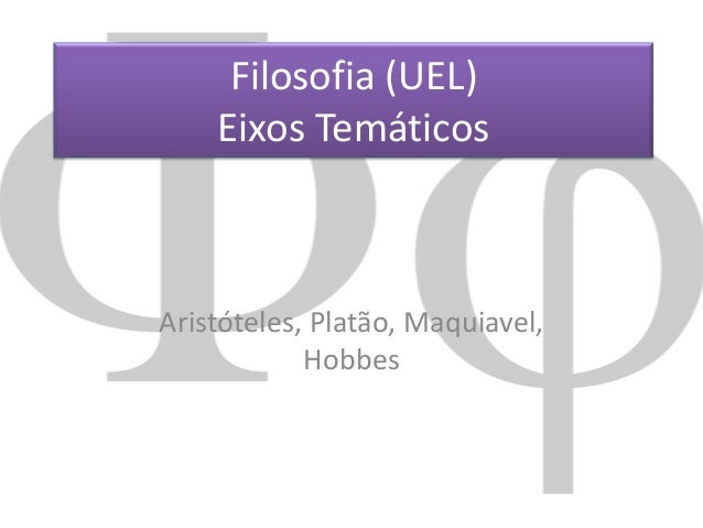Filosofia (UEL) Eixos Temáticos  Aristóteles, Platão, Maquiavel, Hobbes