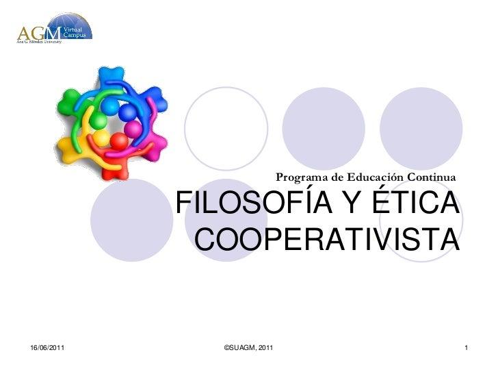 Programa de Educación Continua             FILOSOFÍA Y ÉTICA              COOPERATIVISTA16/06/2011     ©SUAGM, 2011       ...