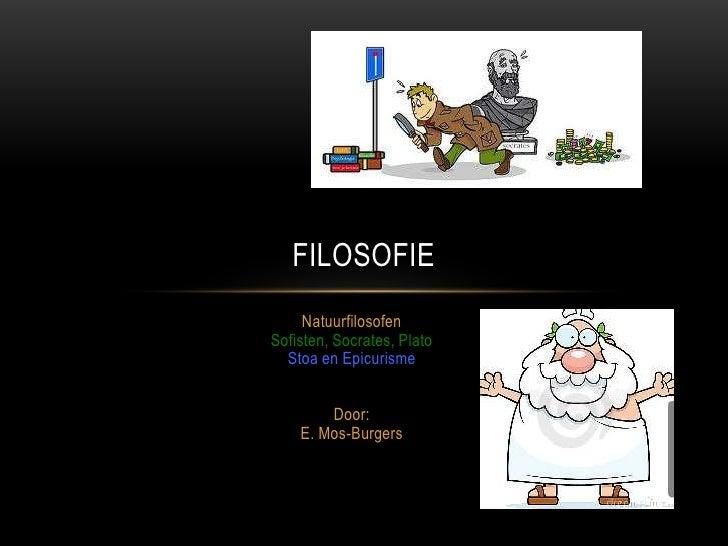 FILOSOFIE     NatuurfilosofenSofisten, Socrates, Plato  Stoa en Epicurisme        Door:    E. Mos-Burgers