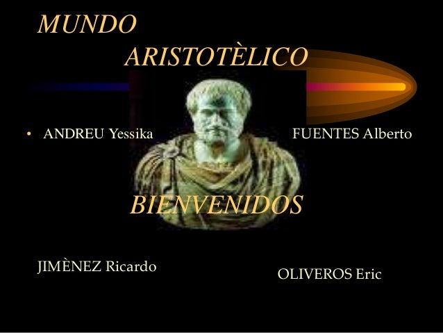 MUNDO  ARISTOTÈLICO  • ANDREU Yessika  FUENTES Alberto  BIENVENIDOS  JIMÈNEZ Ricardo OLIVEROS Eric