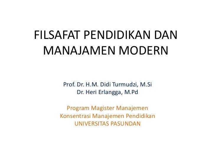 FILSAFAT PENDIDIKAN DAN MANAJAMEN MODERN<br />Prof. Dr. H.M. DidiTurmudzi, M.Si<br />Dr. HeriErlangga, M.Pd<br />Program M...
