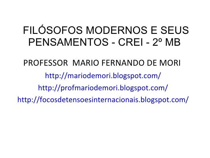 FILÓSOFOS MODERNOS E SEUS PENSAMENTOS - CREI - 2º MB  <ul><li>PROFESSOR  MARIO FERNANDO DE MORI  </li></ul><ul><li>http://...