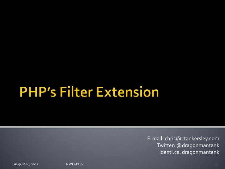 PHP's Filter Extension<br />August 16, 2011<br />NWO-PUG <br />1<br />E-mail: chris@ctankersley.com<br />Twitter: @dragonm...