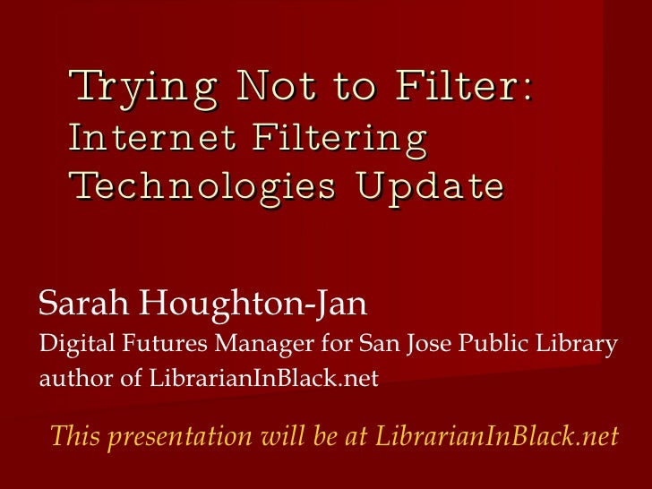 Trying Not to Filter:  Internet Filtering Technologies Update  <ul><ul><li>Sarah Houghton-Jan </li></ul></ul><ul><ul><li>D...