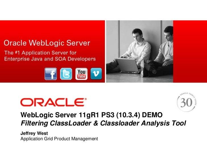 WebLogic Server 11gR1 PS3 (10.3.4) DEMOFiltering ClassLoader & Classloader Analysis Tool<br />Jeffrey West<br />Applicatio...