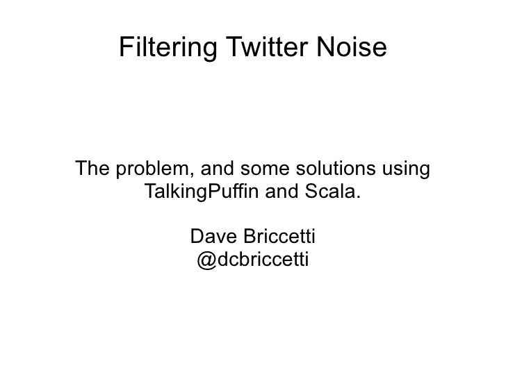 Filtering Twitter Noise    The problem, and some solutions using        TalkingPuffin and Scala.             Dave Briccett...