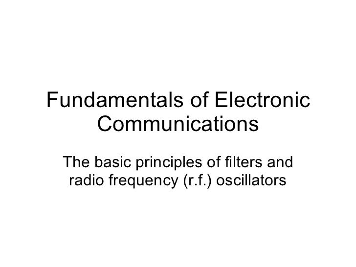 Fundamentals of Electronic Communications The basic principles of filters and radio frequency (r.f.) oscillators