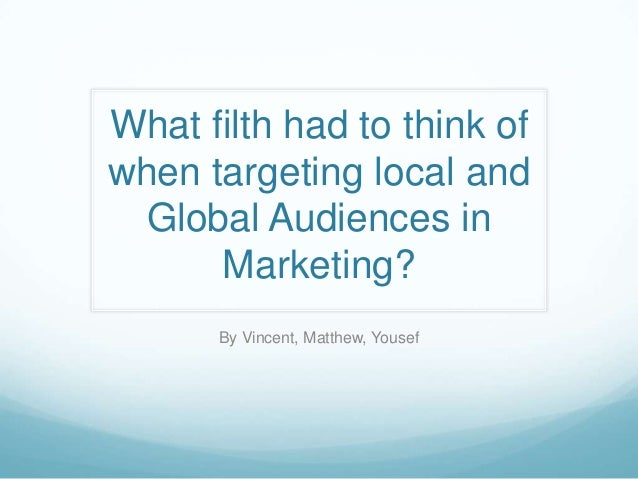 What filth had to think of when targeting local and Global Audiences in Marketing? By Vincent, Matthew, Yousef