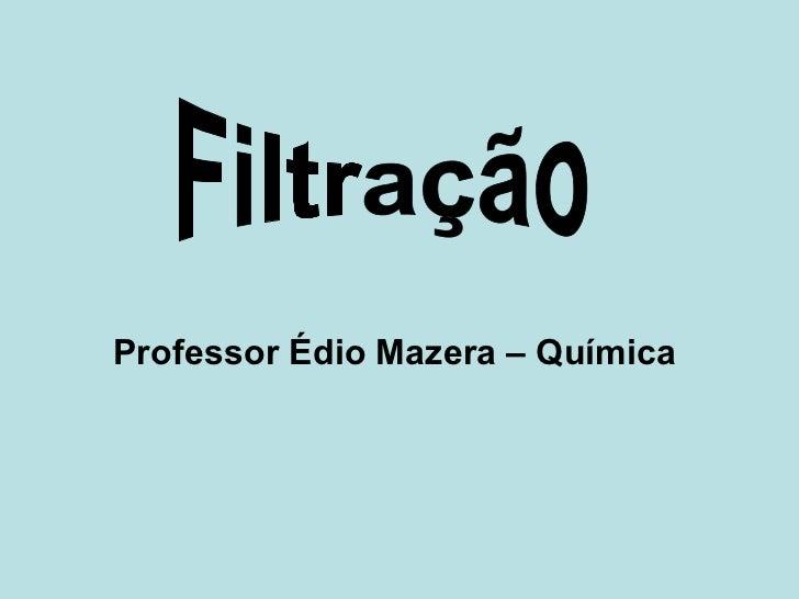 Professor Édio Mazera – Química   Filtração