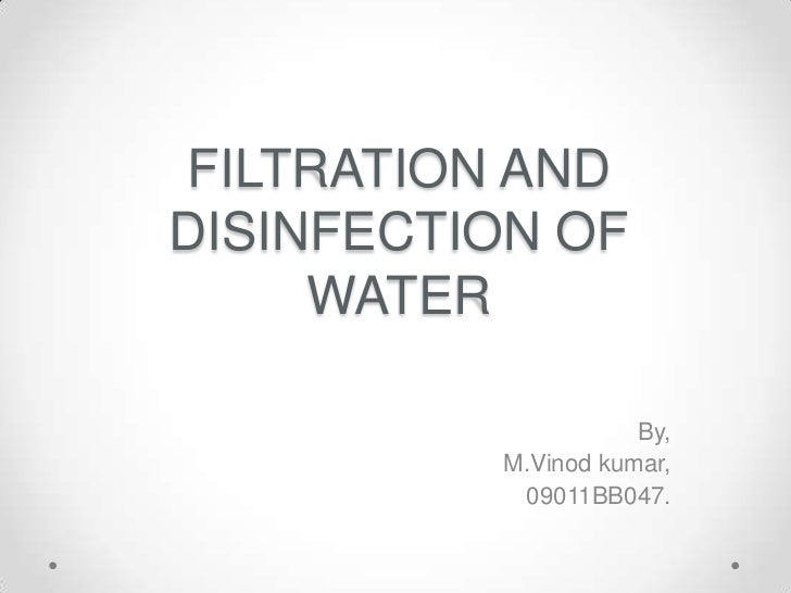 FILTRATION ANDDISINFECTION OF     WATER                     By,          M.Vinod kumar,           09011BB047.