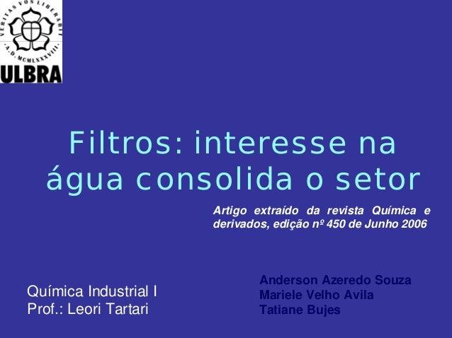 Filtros: interesse na água consolida o setor Anderson Azeredo Souza Mariele Velho Avila Tatiane Bujes Artigo extraído da r...