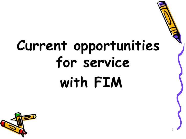<ul><li>Current opportunities for service </li></ul><ul><li>with FIM </li></ul>
