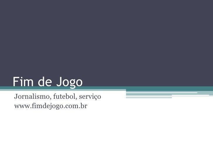 Fim de Jogo<br />Jornalismo, futebol, serviço<br />www.fimdejogo.com.br<br />