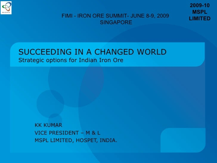 SUCCEEDING IN A CHANGED WORLD Strategic options for Indian Iron Ore KK KUMAR VICE PRESIDENT – M & L MSPL LIMITED , HOSPET,...