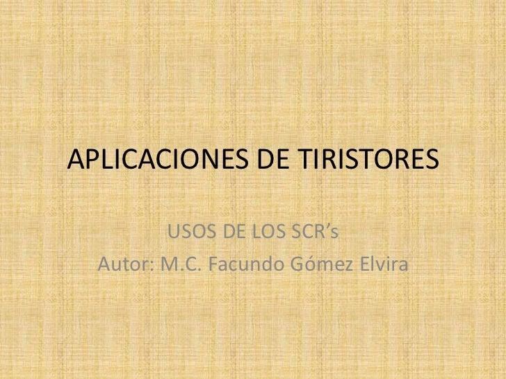 APLICACIONES DE TIRISTORES         USOS DE LOS SCR's  Autor: M.C. Facundo Gómez Elvira
