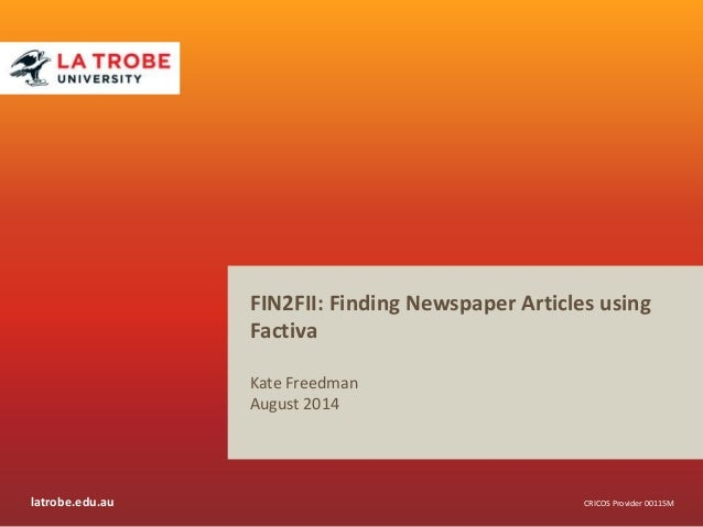 latrobe.edu.au CRICOS Provider 00115M FIN2FII: Finding Newspaper Articles using Factiva Kate Freedman August 2014