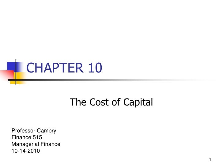 1<br />CHAPTER 10<br />The Cost of Capital<br />Professor Cambry<br />Finance 515<br />Managerial Finance<br />10-14-2010<...