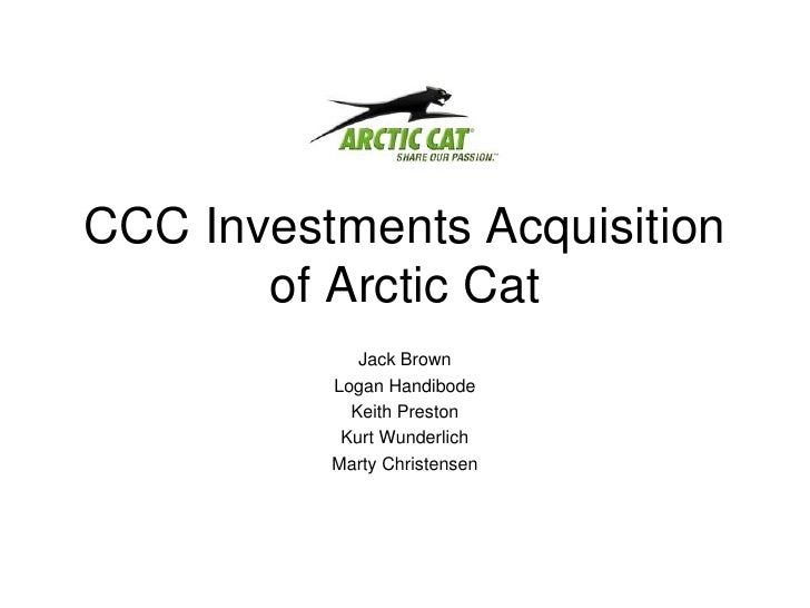 CCC Investments Acquisition of Arctic Cat<br />Jack Brown<br />Logan Handibode<br />Keith Preston<br />Kurt Wunderlich<br ...