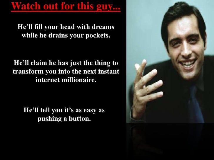 Watch out for this guy...<br />He'll fill your head with dreams while he drains your pockets. <br />He'll claim he has jus...