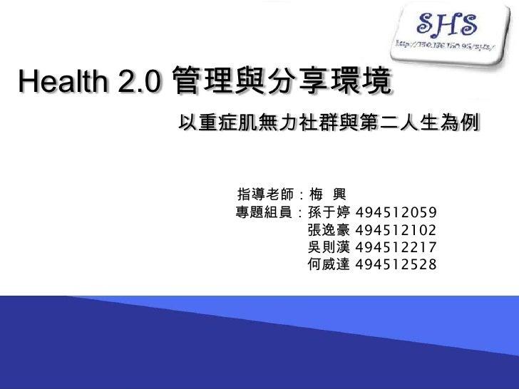 Health 2.0 管理與分享環境        以重症肌無力社群與第二人生為例             指導老師:梅 興           專題組員:孫于婷 494512059                張逸豪 494512102  ...