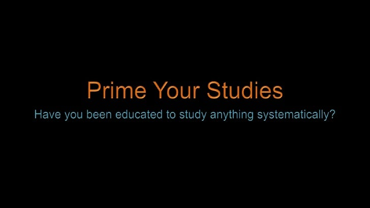 Prime Your Studies<br />Have you been educated to study anything systematically?<br />