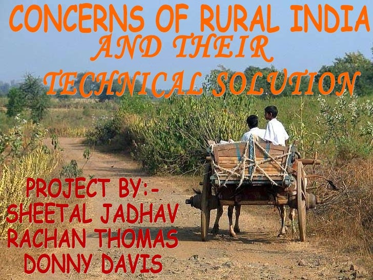 CONCERNS OF RURAL INDIA AND THEIR TECHNICAL SOLUTION PROJECT BY:- SHEETAL JADHAV RACHAN THOMAS  DONNY DAVIS