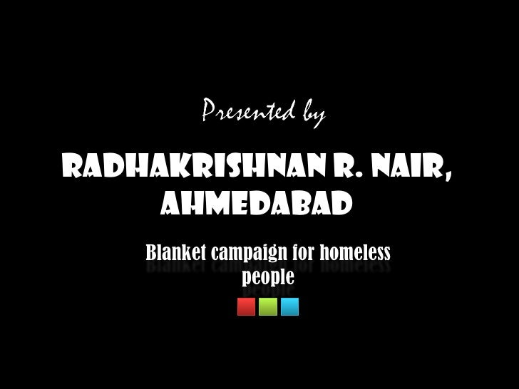 Presented by<br />Radhakrishnan R. Nair, Ahmedabad<br />Blanket campaign for homeless people<br />