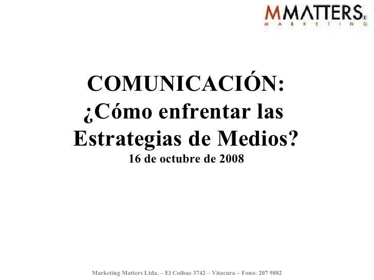 COMUNICACIÓN: ¿Cómo enfrentar las  Estrategias de Medios? 16 de octubre de 2008 Marketing Matters Ltda. – El Coihue 3742 –...