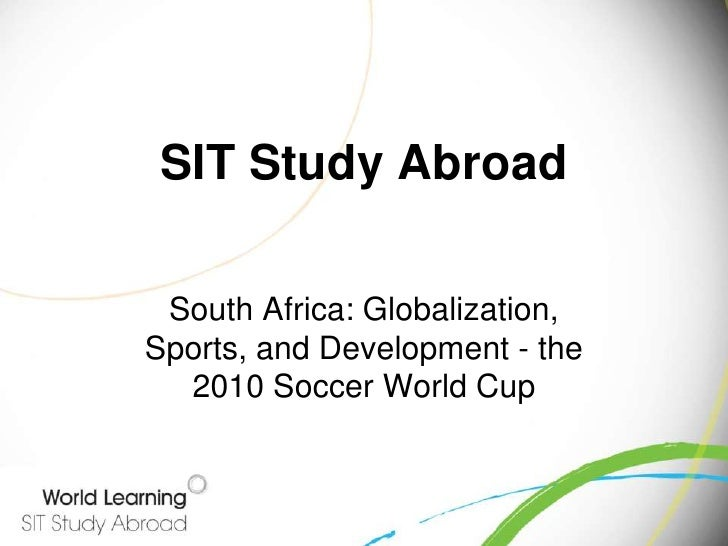 SIT Study Abroad<br />South Africa: Globalization, Sports, and Development - the 2010 Soccer World Cup <br />