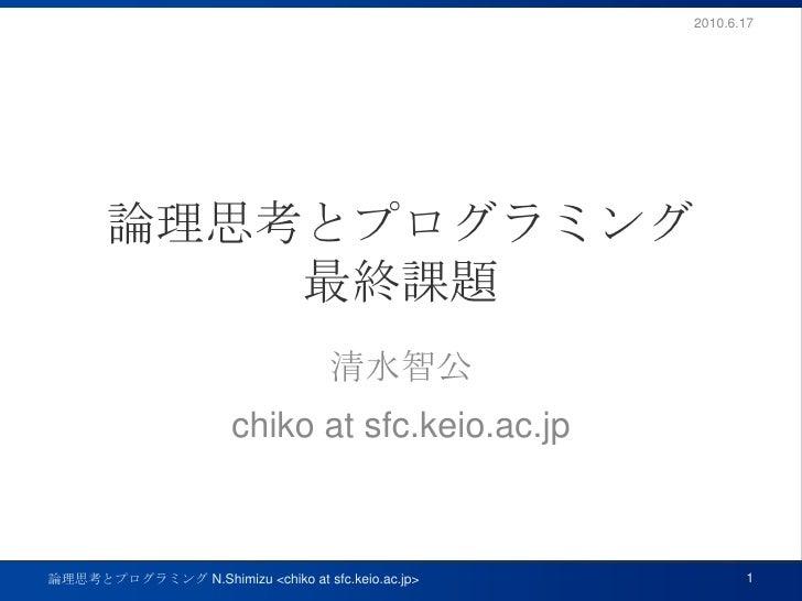 論理思考とプログラミング最終課題<br />清水智公<br />chiko at sfc.keio.ac.jp<br />2010.6.17<br />1<br />論理思考とプログラミング N.Shimizu <chiko at sfc.ke...