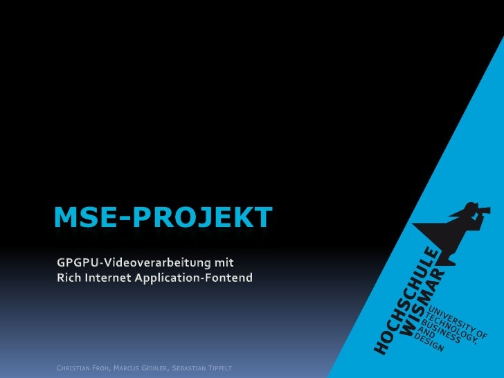 MSE-Projekt<br />GPGPU-Videoverarbeitung mit<br />Rich Internet Application-Fontend<br />Christian Froh, Marcus Geißler, S...