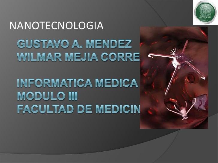 NANOTECNOLOGIA<br />GUSTAVO A. MENDEZWILMAR MEJIA CORREAInformatica medicamodulo iiifacultad de medicina<br />