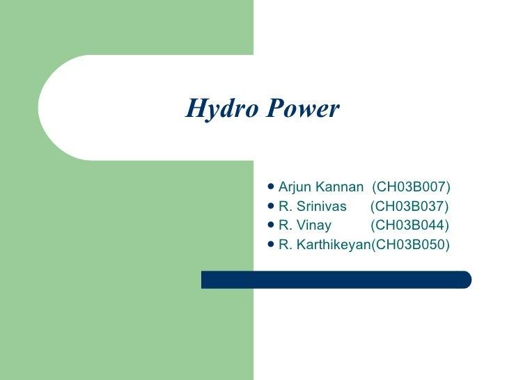 Hydro Power   <ul><li>Arjun Kannan  (CH03B007) </li></ul><ul><li>R. Srinivas  (CH03B037) </li></ul><ul><li>R. Vinay  (CH03...