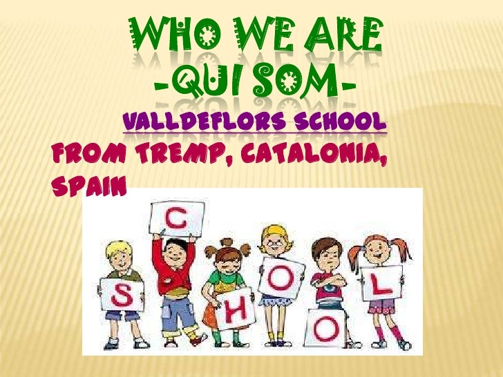 WHO WE ARE<br />-Quisom-<br />VALLDEFLORS School<br />FROM TREMP, CATALONIA, SPAIN<br />