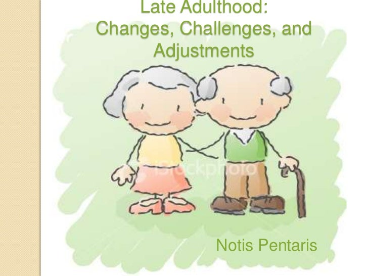 Late Adulthood: Changes, Challenges, and Adjustments<br />Notis Pentaris<br />