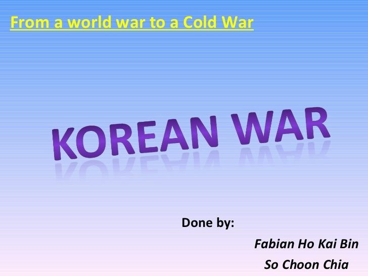Done by:  Fabian Ho Kai Bin So Choon Chia From a world war to a Cold War