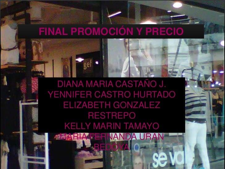FINAL PROMOCIÓN Y PRECIO<br />DIANA MARIA CASTAÑO J.<br />YENNIFER CASTRO HURTADO<br />ELIZABETH GONZALEZ RESTREPO<br />KE...