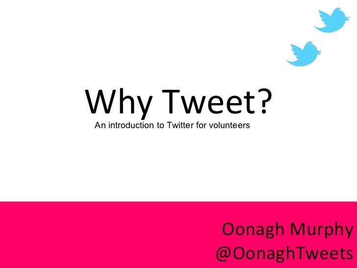 Why Tweet? Oonagh Murphy @OonaghTweets An introduction to Twitter for volunteers