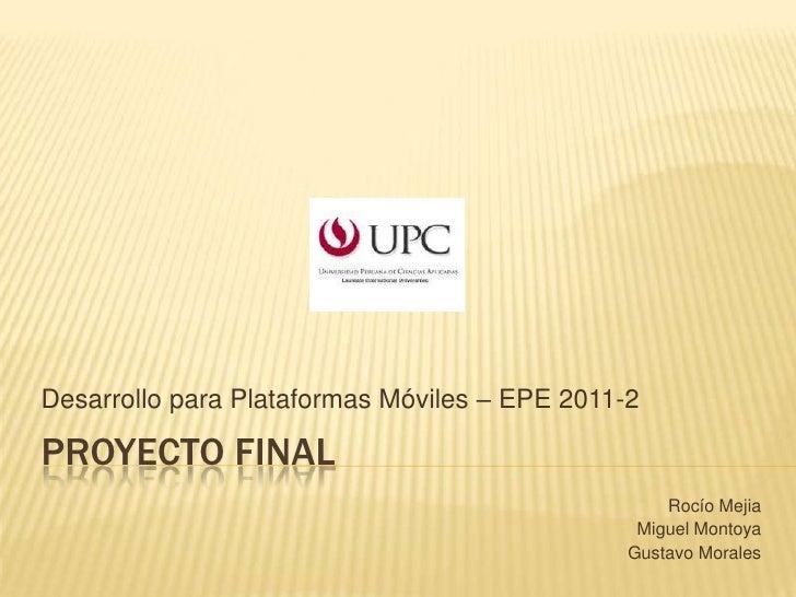 PROYECTO FINAL<br />DesarrolloparaPlataformasMóviles – EPE 2011-2<br />Rocío Mejia<br />Miguel Montoya<br />Gustavo Morale...